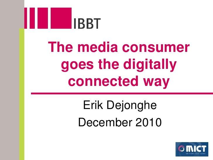 The media consumer goes the digitallyconnected way<br />Erik Dejonghe <br />December 2010<br />