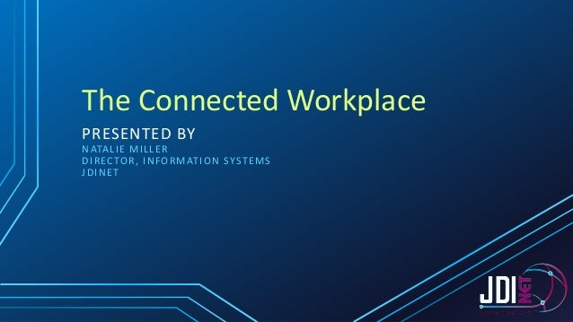 The Connected Workplace PRESENTED BY N ATA L I E M I L L E R D I R EC TO R , I N F O R M AT I O N SY ST E M S JDINET