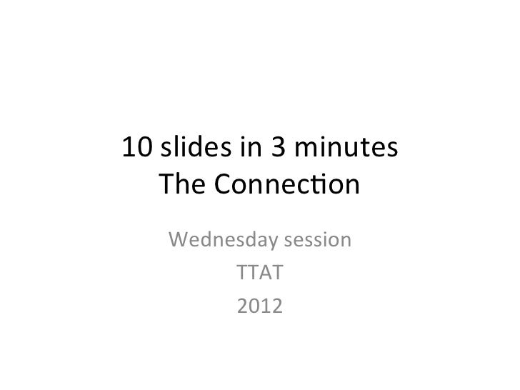 10 slides in 3 minutes      The Connec3on       Wednesday session            TTAT            2012