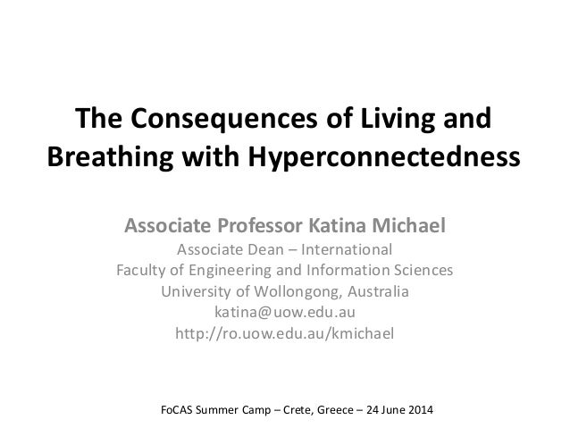 The Consequences of Living and  Breathing with Hyperconnectedness  Associate Professor Katina Michael  Associate Dean – In...