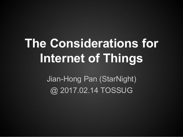 The Considerations for Internet of Things Jian-Hong Pan (StarNight) @ 2017.02.14 TOSSUG