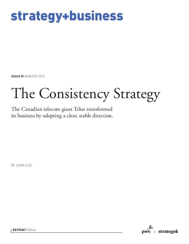 strategy+business ISSUE 81 WINTER 2015 REPRINT 00360 BY JOHN IZZO The Consistency Strategy The Canadian telecom giant Telu...