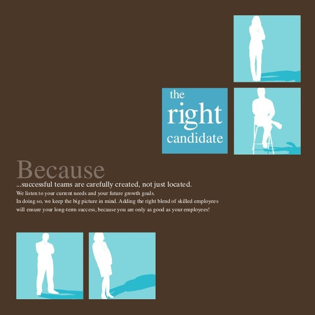the  right candidate  Because  ...successful teams are carefully created, not just located. We listen to your current need...
