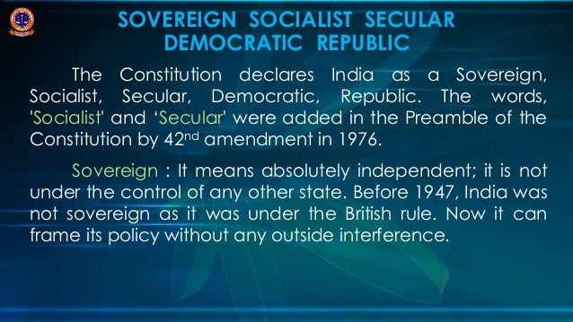 india is a sovereign socialist secular India, a union of states, is a sovereign socialist secular democratic republic with a parliamentary system of government the states reorganization act of 1956 was a primary force in reorganizing the boundaries of india's states along linguistic lines, and bringing an amendment in the indian constitution whereby the three types of states, known as parts a, b, and c states.