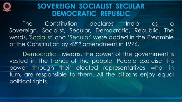 india a socialist secular and democratic India is a sovereign, socialist, secular, democratic republic which gives equal treatment and tolerance of all religions, which enshrines the right to practice, preach and propagate any religion and which says right to freedom of religion is a fundamental right.