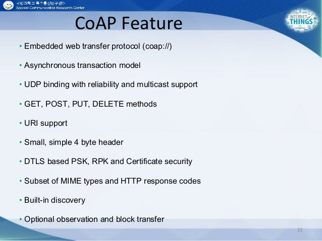 CoAP Feature 11 • Embedded web transfer protocol (coap://) • Asynchronous transaction model • UDP binding with reliability...