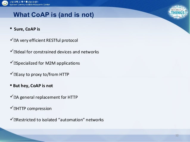 12  Sure, CoAP is A very efficient RESTful protocol Ideal for constrained devices and networks Specialized for M2M ...