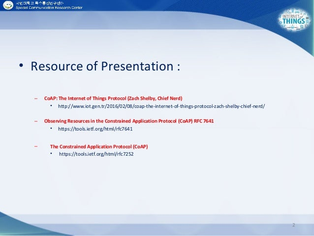 • Resource of Presentation : – CoAP: The Internet of Things Protocol (Zach Shelby, Chief Nerd) • http://www.iot.gen.tr/201...