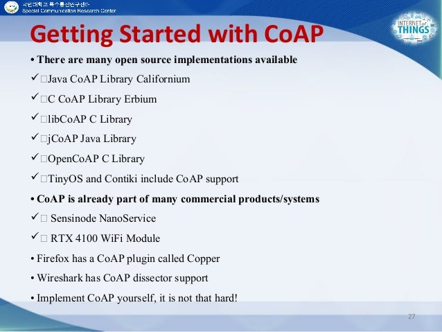 Getting Started with CoAP 27 • There are many open source implementations available Java CoAP Library Californium C Co...