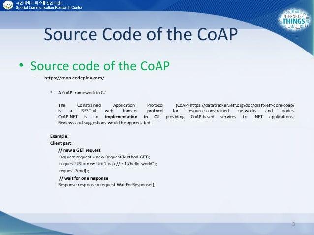 Source Code of the CoAP • Source code of the CoAP – https://coap.codeplex.com/ • A CoAP framework in C# The Constrained Ap...