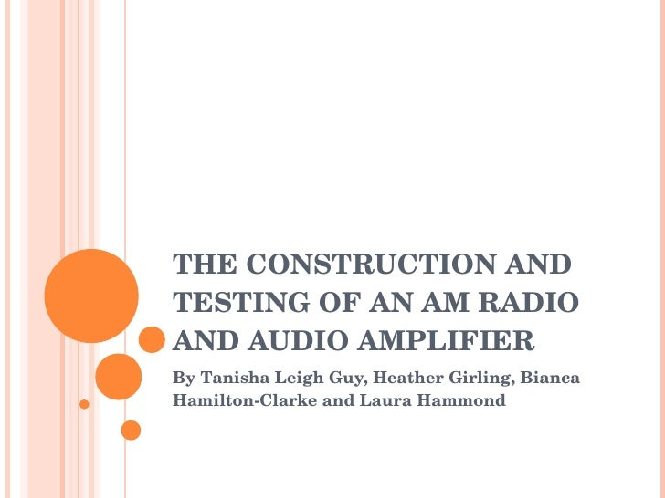 THE CONSTRUCTION AND TESTING OF AN AM RADIO AND AUDIO AMPLIFIER By Tanisha Leigh Guy, Heather Girling, Bianca Hamilton-Cla...
