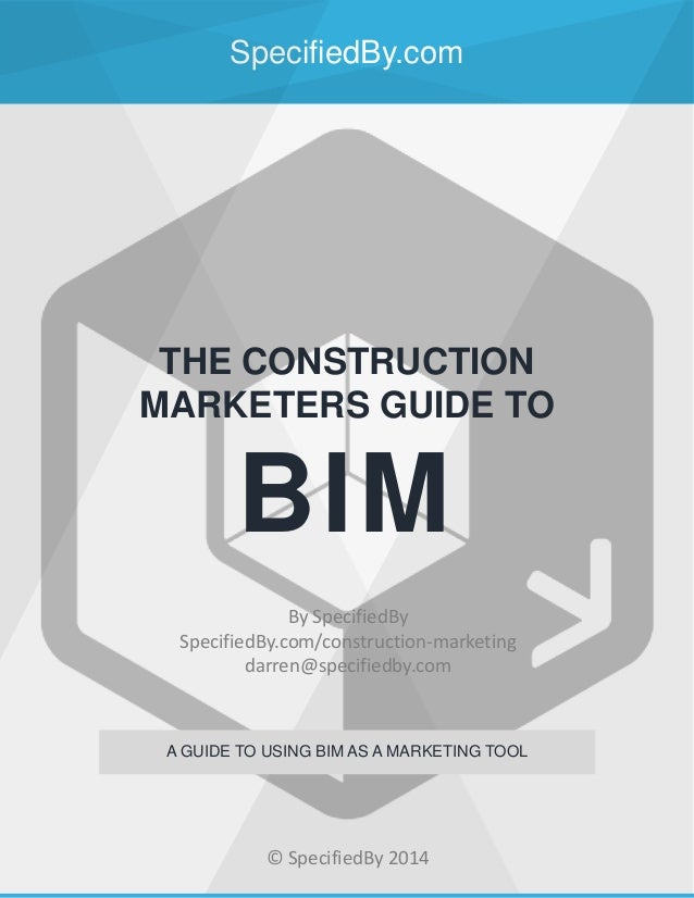 SpecifiedBy.com THE CONSTRUCTION MARKETERS GUIDE TO BIM A GUIDE TO USING BIM AS A MARKETING TOOL By SpecifiedBy SpecifiedB...