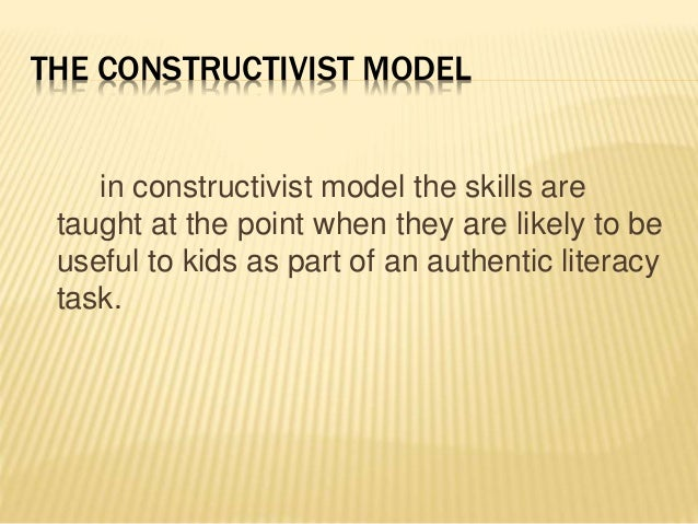 THE CONSTRUCTIVIST MODEL in constructivist model the skills are taught at the point when they are likely to be useful to k...