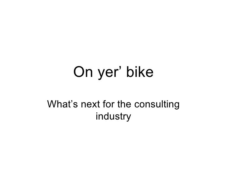 On yer' bike What's next for the consulting industry