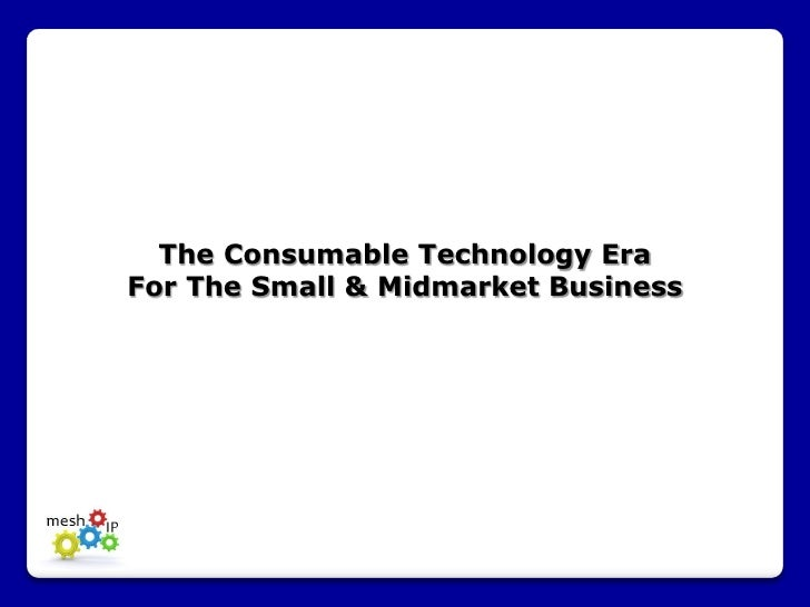 The Consumable Technology EraFor The Small & Midmarket Business