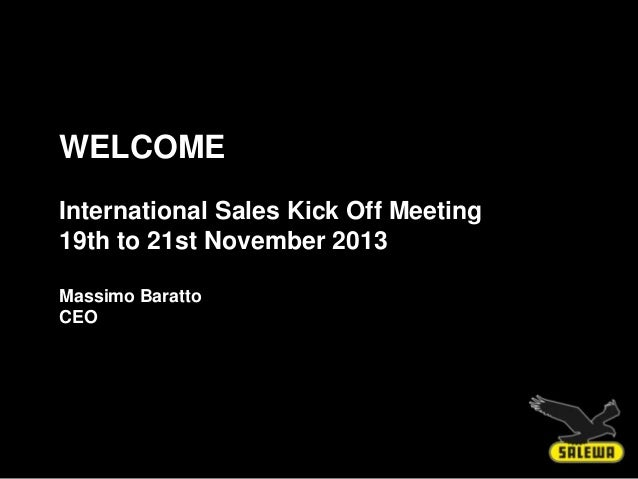 WELCOME International Sales Kick Off Meeting 19th to 21st November 2013 Massimo Baratto CEO  Massimo Baratto, CEO – 19th N...