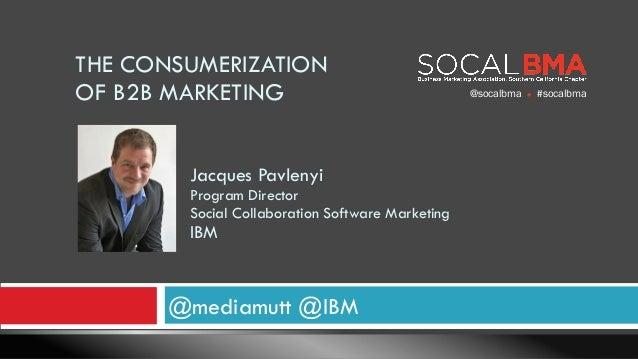 @mediamutt @IBM Jacques Pavlenyi Program Director Social Collaboration Software Marketing IBM THE CONSUMERIZATION OF B2...