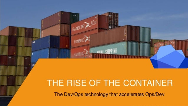 THE RISE OF THE CONTAINER The Dev/Ops technology that accelerates Ops/Dev