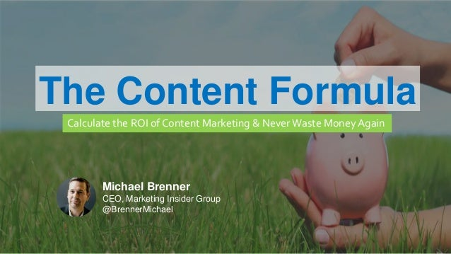 MARKETING INSIDER GROUP The Content Formula Calculate the ROI of Content Marketing & Never Waste Money Again Michael Brenn...