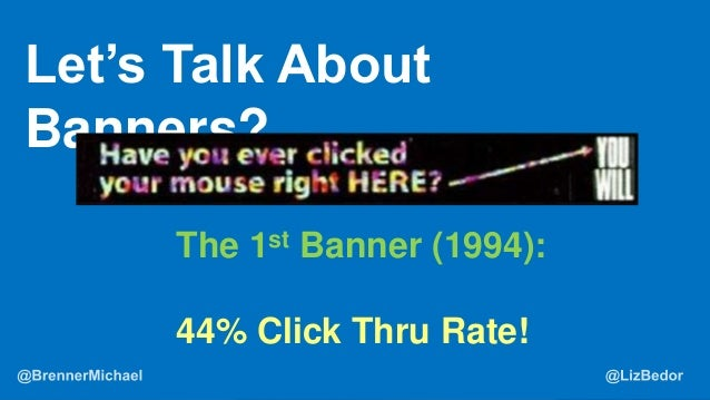 What is the ROI? Let's Talk About Banners? The 1st Banner (1994): 44% Click Thru Rate!