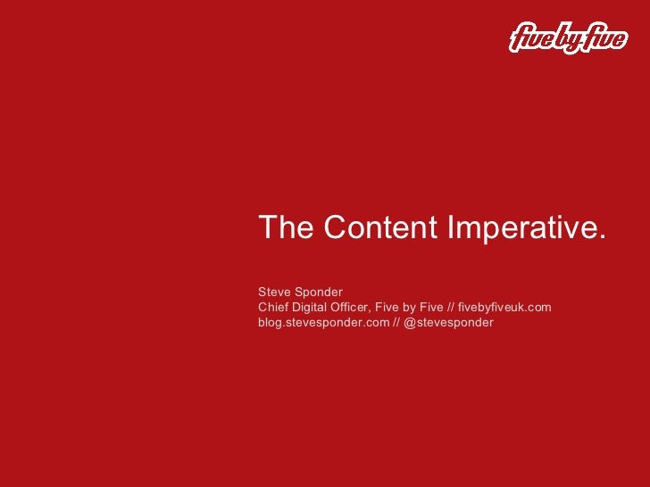 The Content Imperative.  Steve Sponder  Chief Digital Officer, Five by Five // fivebyfiveuk.com blog.stevesponder.com // @...