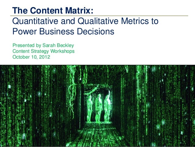 The Content Matrix:Quantitative and Qualitative Metrics toPower Business DecisionsPresented by Sarah BeckleyContent Strate...