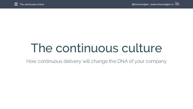 @kimvanwilgen | www.kimvanwilgen.nlThe continuous culture 1 The continuous culture How continuous delivery will change the...