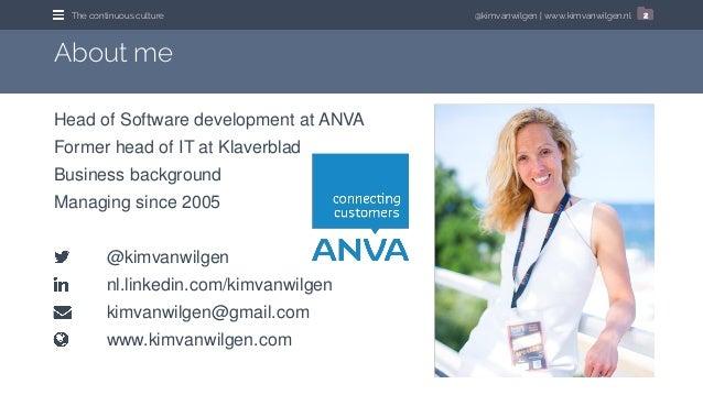 @kimvanwilgen   www.kimvanwilgen.nlThe continuous culture 2 Head of Software development at ANVA Former head of IT at Klav...