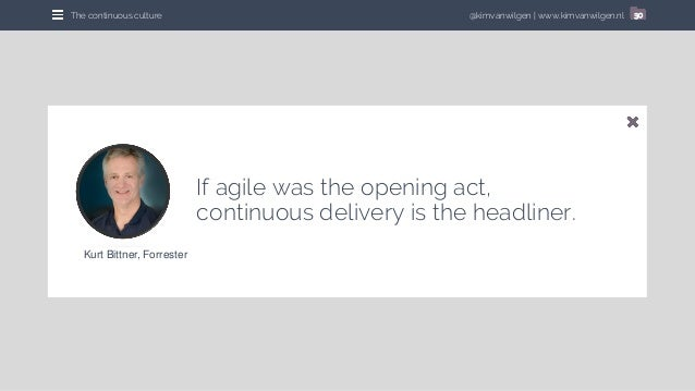 @kimvanwilgen   www.kimvanwilgen.nlThe continuous culture 30 If agile was the opening act, continuous delivery is the head...