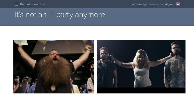 @kimvanwilgen   www.kimvanwilgen.nlThe continuous culture 43 It's not an IT party anymore