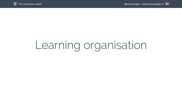 @kimvanwilgen   www.kimvanwilgen.nlThe continuous culture 45 Learning organisation