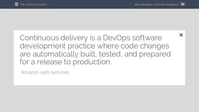 @kimvanwilgen   www.kimvanwilgen.nlThe continuous culture 6 Continuous delivery is a DevOps software development practice ...
