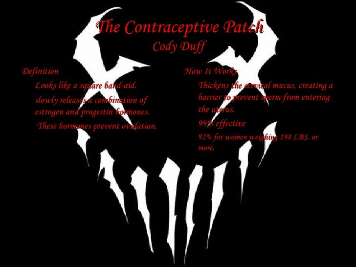 The Contraceptive Patch Cody Duff <ul><li>Definition </li></ul><ul><li>Looks like a square band-aid. </li></ul><ul><li>slo...