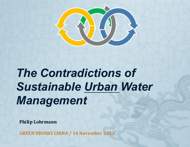 The Contradictions of Sustainable Urban Water Management Philip  Lohrmann   GREEN  DRINKS  CHINA  /  14  Nov...
