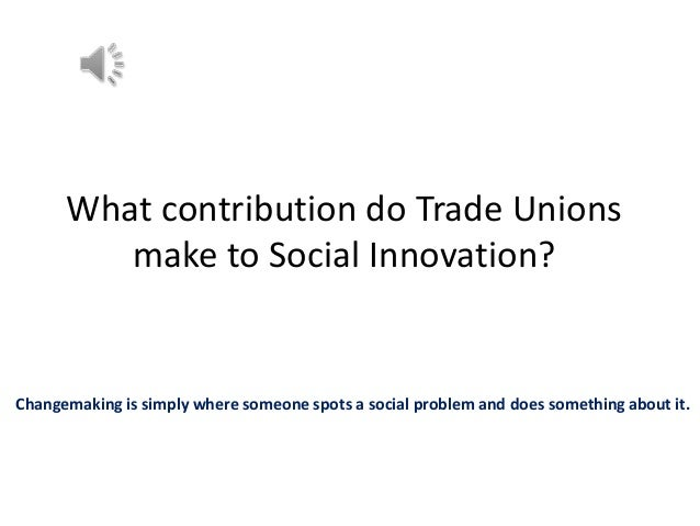 What contribution do Trade Unions make to Social Innovation?  Changemaking is simply where someone spots a social problem ...