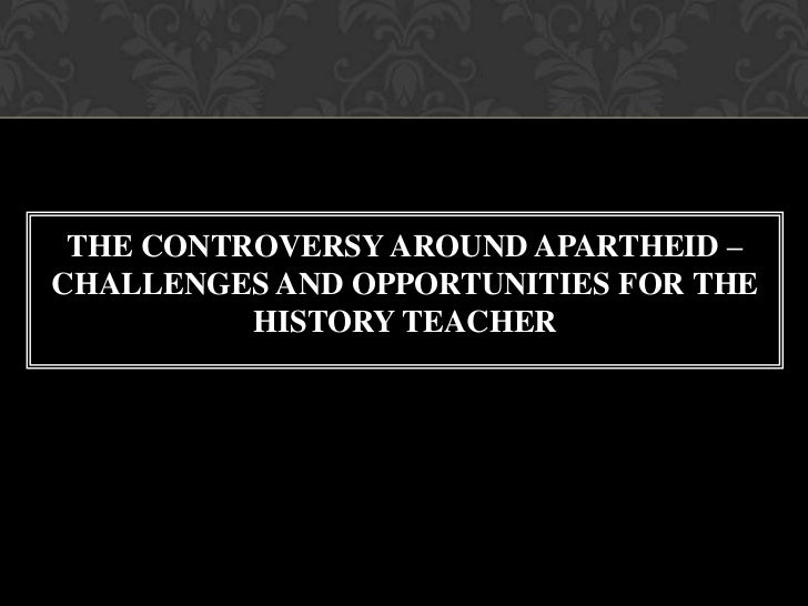 THE CONTROVERSY AROUND APARTHEID –CHALLENGES AND OPPORTUNITIES FOR THE          HISTORY TEACHER