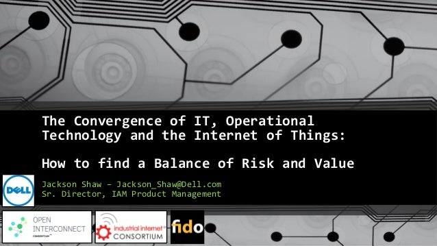 The Convergence of IT, Operational Technology and the Internet of Things: How to find a Balance of Risk and Value Jackson ...