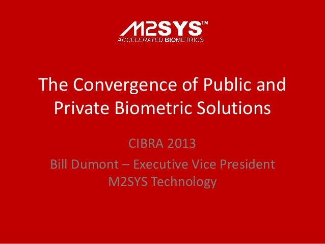 The Convergence of Public and Private Biometric Solutions CIBRA 2013 Bill Dumont – Executive Vice President M2SYS Technolo...
