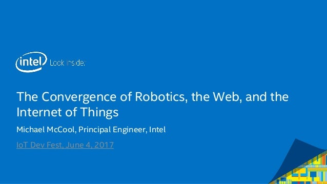 The Convergence of Robotics, the Web, and the Internet of Things Michael McCool, Principal Engineer, Intel IoT Dev Fest, J...