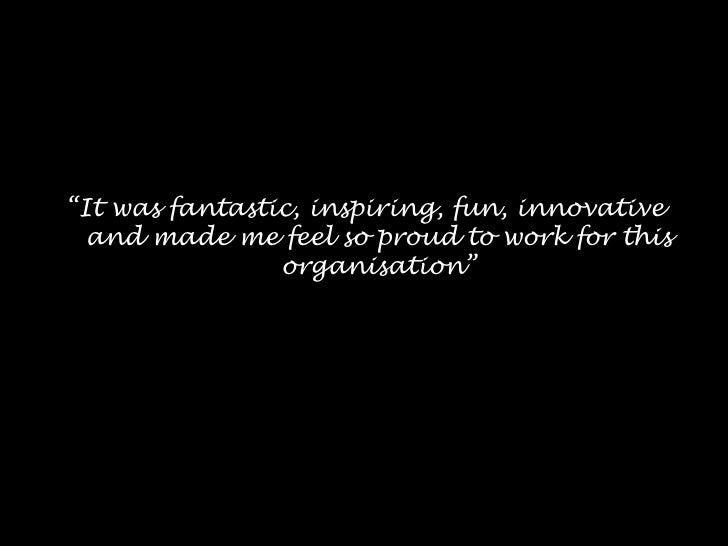 """""""It was fantastic, inspiring, fun, innovative  and made me feel so proud to work for this                organisation"""""""