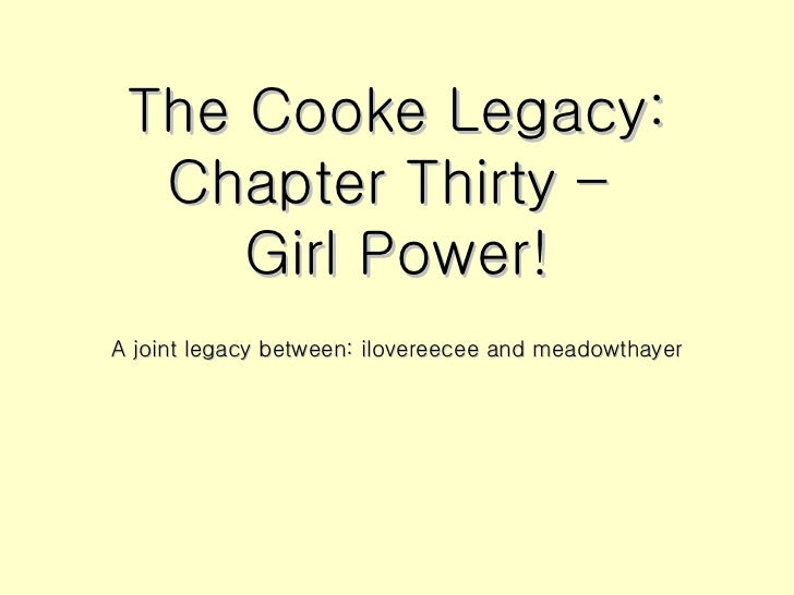 The Cooke Legacy: Chapter Thirty –  Girl Power! <ul><li>A joint legacy between: ilovereecee and meadowthayer </li></ul>