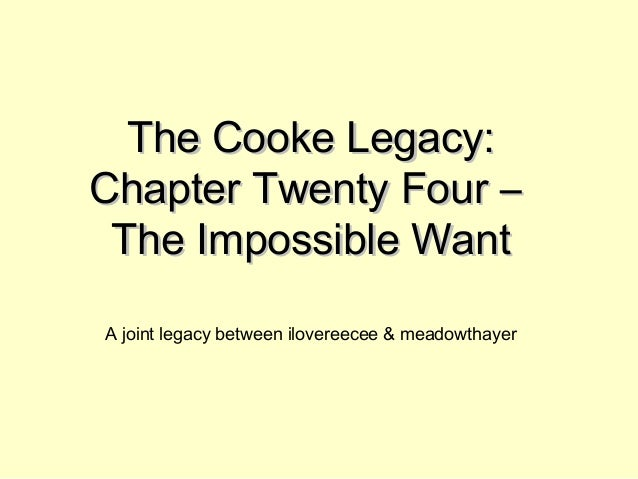 The Cooke Legacy:The Cooke Legacy: Chapter Twenty Four –Chapter Twenty Four – The Impossible WantThe Impossible Want A joi...