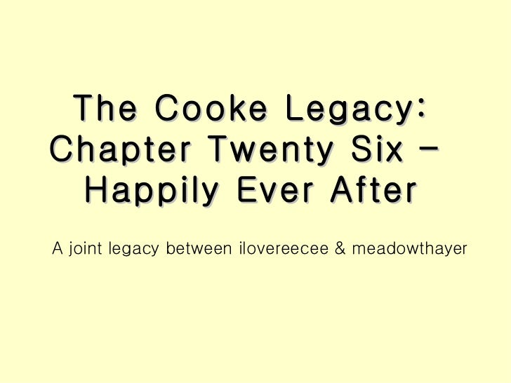 The Cooke Legacy: Chapter Twenty Six –  Happily Ever After <ul><li>A joint legacy between ilovereecee & meadowthayer </li>...