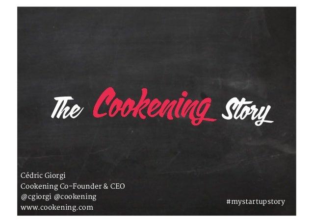 Cédric Giorgi Cookening Co-Founder & CEO @cgiorgi @cookening www.cookening.com #mystartupstory The Story