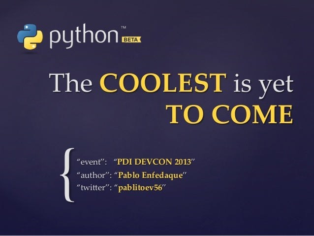 """The COOLEST is yet  TO COME  {  """"event"""":   """"PDI DEVCON 2013"""" """"author"""": """"Pablo Enfedaque"""" """"twi5er"""": """"pablit..."""