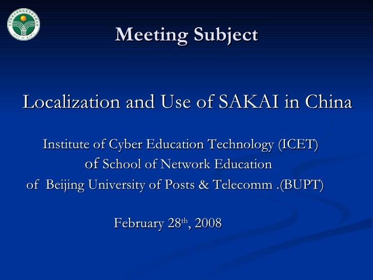 Meeting Subject <ul><li>Localization and Use of SAKAI in China </li></ul><ul><li>Institute of Cyber Education Technology (...