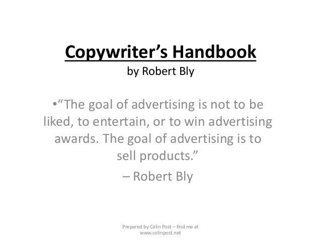 "Copywriter's Handbook by Robert Bly •""The goal of advertising is not to be liked, to entertain, or to win advertising awar..."