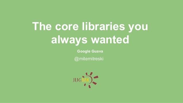 @mitemitreski The core libraries you always wanted Google Guava
