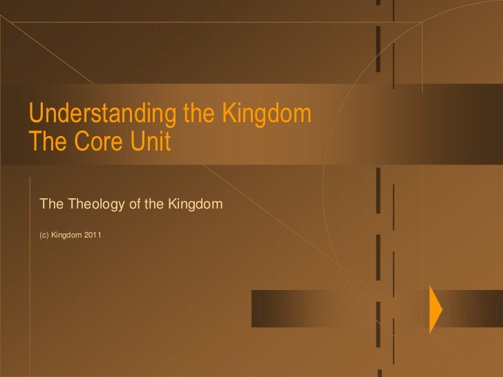 Understanding the KingdomThe Core Unit<br />The Theology of the Kingdom<br />(c) Kingdom 2011<br />