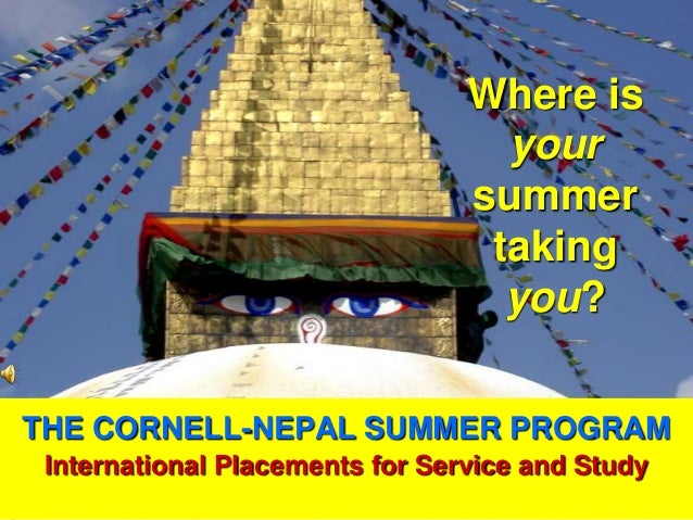 THE CORNELL-NEPAL SUMMER PROGRAMInternational Placements for Service and StudyWhere isyoursummertakingyou?